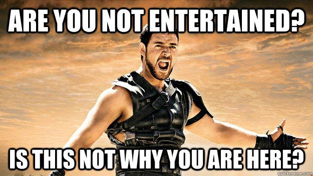 57c50be145bdb0dc2f157a5a393a5a8e_are-you-not-entertained-are-you-not-entertained-meme_625-351